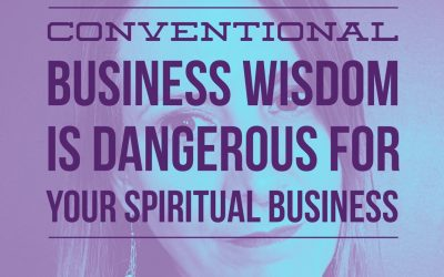 Conventional Business Wisdom is DANGEROUS for your Spiritual Business [Spiritual Business Advice]