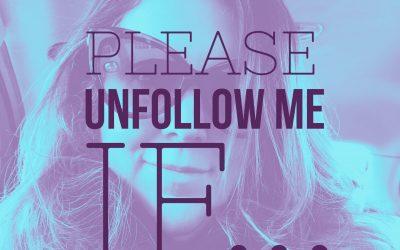 Please Unfollow Me If…